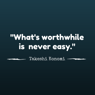 """What's worthwhile is never easy."" - Takeshi Konomi"