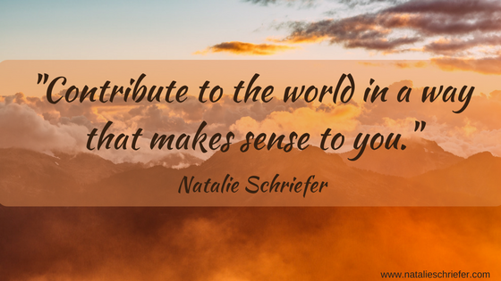 """Contribute to the world in a way that makes sense to you."" Natalie Schriefer"